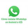 Cómo instalar whatsapp en Android o iOS